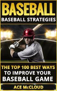 Baseball: Baseball Strategies: The Top 100 Best Ways To Improve Your Baseball Game
