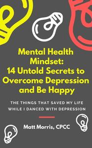 Mental Health Mindset: 14 Untold Secrets To Overcome Depression & Create Happiness