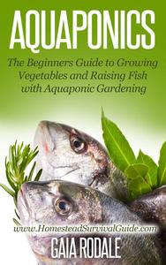 Aquaponics: The Beginners Guide to Growing Vegetables and Raising Fish with Aquaponic Gardening