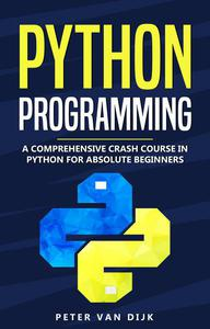 Python Programming : A Comprehensive Crash Course in Python for Absolute Beginners