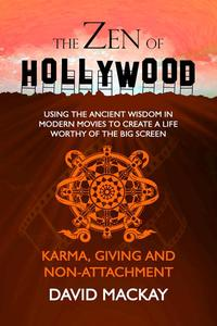 The Zen of Hollywood: Using the Ancient Wisdom in Modern Movies to Create a Life Worthy of the Big Screen. Karma, Giving, and Non-Attachment.