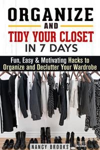 Organize and Tidy Your Closet in 7 Days: Fun, Easy & Motivating Hacks to Organize and Declutter Your Wardrobe