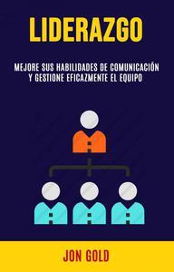 Liderazgo: Mejore Sus Habilidades De Comunicación Y Gestione Eficazmente El Equipo