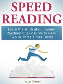 Speed Reading: Learn the Truth about Speed Reading! It Is Possible to Read Two or Three Times Faster