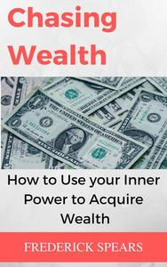 Chasing Wealth: How to Channel Your Inner Power to Acquire Wealth