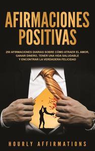 Afirmaciones positivas: 250 afirmaciones diarias sobre cómo atraer el amor, ganar dinero, tener una vida saludable y encontrar la verdadera felicidad