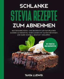 Schlanke Stevia Rezepte zum Abnehmen: Das gesunde Koch- und Backbuch zur natürlichen Zucker-Alternative. Süßes essen mit gutem Gewissen und dabei schnell Gewicht verlieren. Mit Punkten und Nährwerten