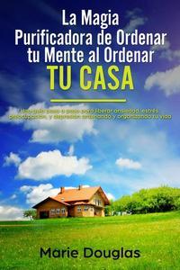 La Magia Purificadora de Ordenar tu Mente al Ordenar tu Casa