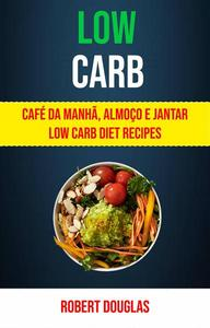 Low Carb: Café Da Manhã, Almoço E Jantar Low Carb Diet Recipes