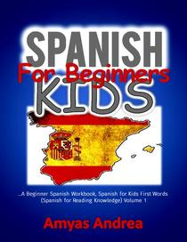 Spanish for Beginners Kids  … A Beginner Spanish Workbook, Spanish for Kids First Words (Spanish for Reading Knowledge) Volume 1