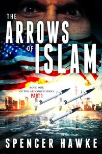 The Arrows of Islam - Book 1 - Part 1- The Ari Cohen Series
