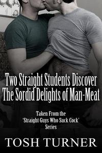 Two Straight Students Discover the Sordid Delights of Man-Meat: Taken From the 'Straight Guys Who Suck Cock' Series