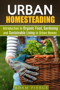 Urban Homesteading  Introduction to Organic Food, Gardening and Sustainable Living in Urban Homes