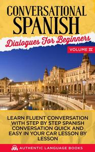 Conversational Spanish Dialogues for Beginners Volume IV: Learn Fluent Conversations With Step By Step Spanish Conversations Quick And Easy In Your Car Lesson By Lesson