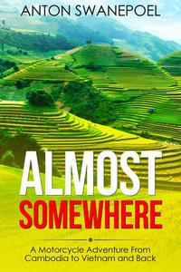 Almost Somewhere: A Motorcycle Adventure From Cambodia to Vietnam and Back