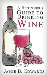 A Beginner's Guide To Drinking Wine