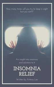 Insomnia Relief: An Insight into Insomnia  and Solutions to it