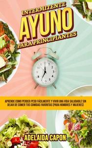 Ayuno Intermitente Para Principiantes: Aprende como perder peso fácilmente y vivir una vida saludable sin dejar de comer tus comidas favoritas (para hombres y mujeres)