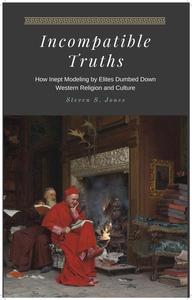 Incompatible Truths - How Inept Modeling by Elites Subverted Western Religion and Culture