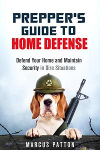 Prepper's Guide to Home Defense Defend Your Home and Maintain Security in Dire Situations