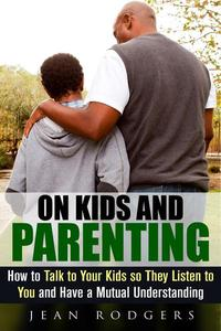 On Kids and Parenting: How to Talk to Your Kids so They Listen to You and Have a Mutual Understanding