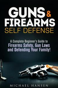 Guns & Firearms: Self-Defense A Complete Beginner's Guide to Firearms Safety, Gun Laws and Defending Your Family!
