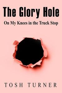 The Glory Hole: On My Knees in the Truck Stop