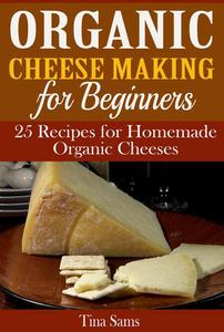 Organic Cheese Making for Beginners: 25 Recipes for Homemade Organic Cheeses