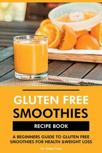Gluten Free Smoothies Recipe Book: A Beginners Guide to Gluten Free Smoothies for Health & Weight Loss