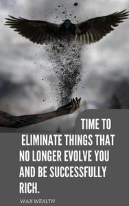 Time to Eliminate Things That No Longer Evolve You, and Be Successfully Rich.