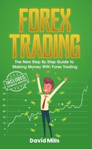 Forex Trading: The New Step By Step Guide to Making Money With Forex Trading