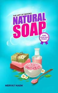 The Art of Making Natural Soap: Start Your Own Project