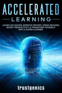Accelerated Learning: Learn 10x Faster, Improve Memory, Speed Reading, Boost Productivity & Transform Yourself Into A Super Learner