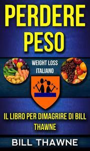 Perdere peso: Il libro per dimagrire di Bill Thawne (Weight Loss Italiano)