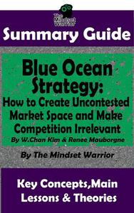 Summary Guide: Blue Ocean Strategy: How to Create Uncontested Market Space and Make Competition Irrelevant: By W. Chan Kim & Renee Maurborgne | The Mindset Warrior Summary Guide