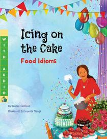 Icing on the Cake: Food Idioms (A Multicultural Book)