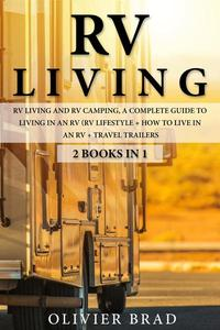RV Living: Rv Living and RV camping, a Complete Guide to Living in an RV (RV Lifestyle + How to Live in an RV + Travel Trailers)