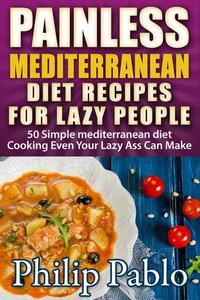 Painless Mediterranean Diet Recipes For Lazy People: 50 Simple Mediterranean Cooking Recipes  Even Your Lazy Ass Can Make