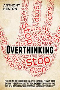 Overthinking: Putting a Stop to Destructive Overthinking. Proven Ways to Stop Procrastination, Excessive Worrying and get Real Results in your Personal and Professional Life.