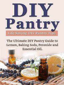 DIY Pantry: The Ultimate DIY Pantry Guide to Lemon, Baking Soda, Peroxide and Essential Oils. Life Saving DIY Pantry Tips.