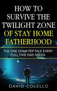 How To Survive The Twilight Zone Of Stay Home Fatherhood