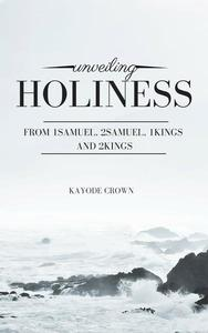Unveiling Holiness From 1Samuel, 2Samuel, 1Kings and 2Kings