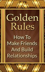 Golden Rules: How To Make Friends And Build Relationships