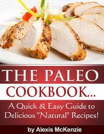 "The Paleo Cookbook: A Quick and Easy Guide to Delicious ""Natural"" Recipes!"