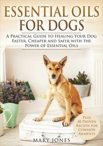 Essential Oils For Dogs - A Practical Guide to Healing Your Dog Faster, Cheaper and Safer with the Power of Essential Oils