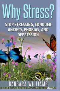 Why Stress? - Stop Stressing, Conquer Anxiety, Phobias, and Depression
