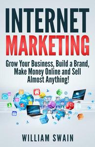 Internet Marketing: Grow Your Business, Build a Brand, Make Money Online and Sell Almost Anything!