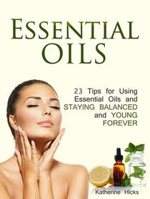 Essential Oils: 23 Tips for Using Essential Oils and Staying Balanced and Young Forever