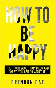 How To Be Happy: The Truth About Happiness And What You Can Do About It