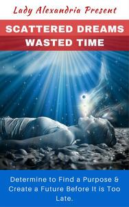 Scattered Dreams, Wasted Time; Determine to Find a Purpose & Create a Future Before It is Too Late